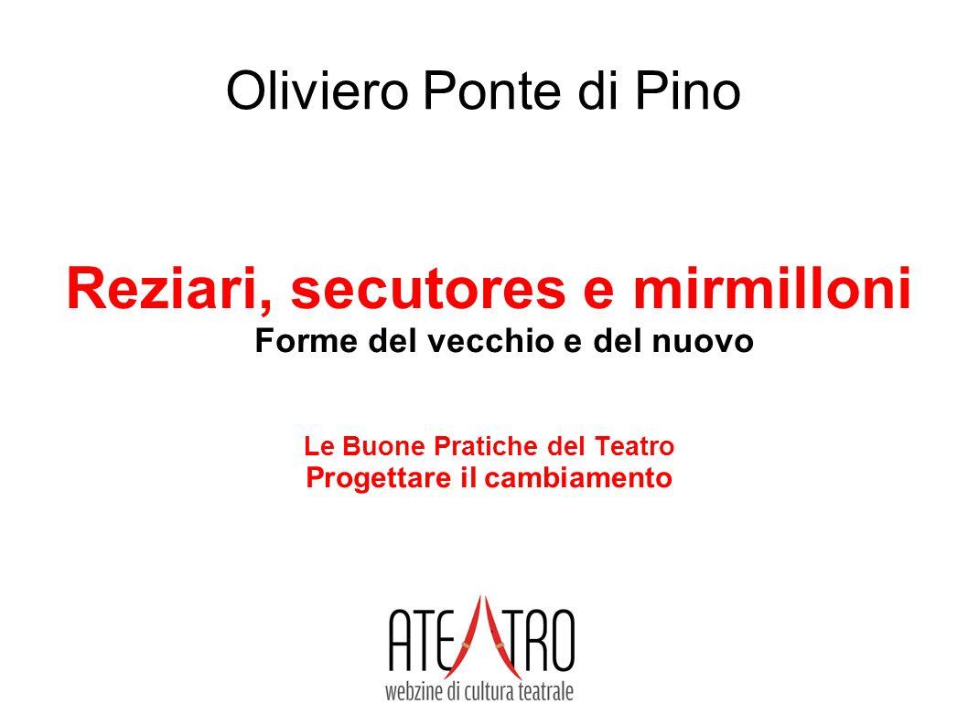 www.ateatro.it Oliviero Ponte di Pino Reziari, secutores e mirmilloni Forme del vecchio e del nuovo Le Buone Pratiche del Teatro Progettare il cambiam
