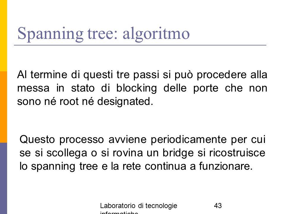 Laboratorio di tecnologie informatiche 43 Spanning tree: algoritmo Al termine di questi tre passi si può procedere alla messa in stato di blocking del