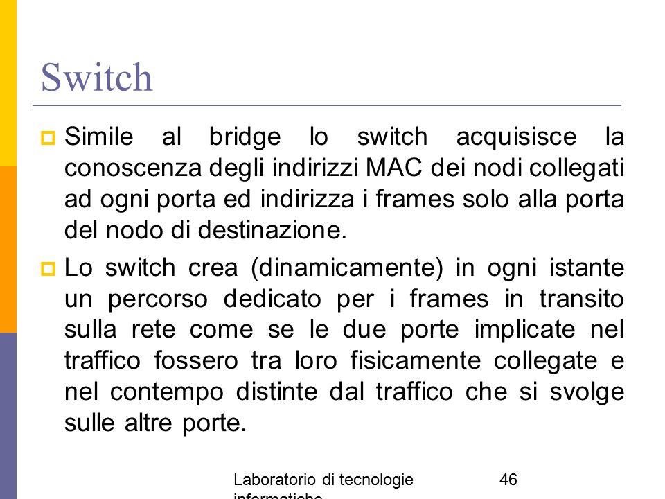 Laboratorio di tecnologie informatiche 46 Switch  Simile al bridge lo switch acquisisce la conoscenza degli indirizzi MAC dei nodi collegati ad ogni