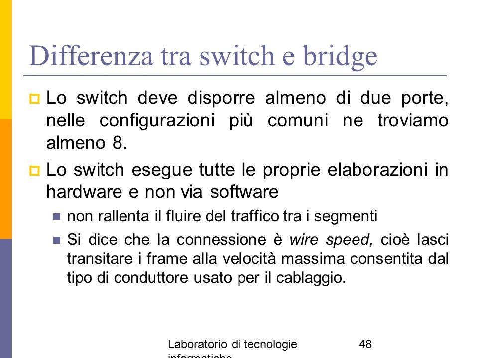 Laboratorio di tecnologie informatiche 48 Differenza tra switch e bridge  Lo switch deve disporre almeno di due porte, nelle configurazioni più comun