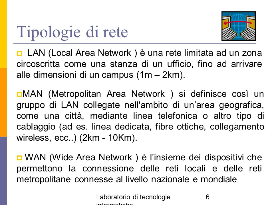 Laboratorio di tecnologie informatiche 6 Tipologie di rete  LAN (Local Area Network ) è una rete limitata ad un zona circoscritta come una stanza di