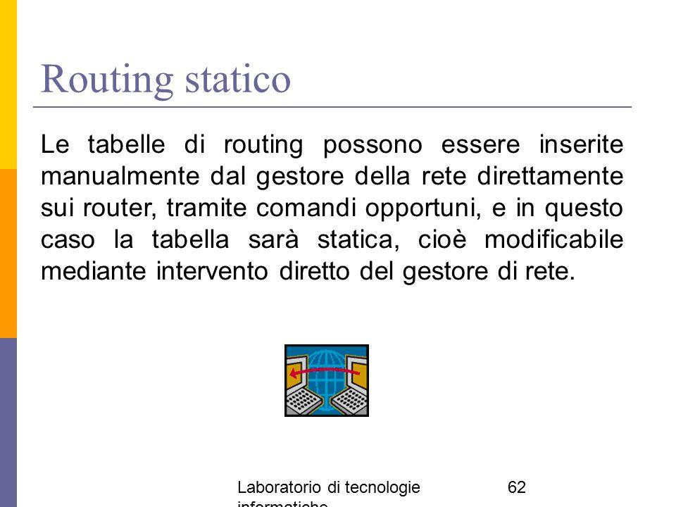 Laboratorio di tecnologie informatiche 62 Routing statico Le tabelle di routing possono essere inserite manualmente dal gestore della rete direttament