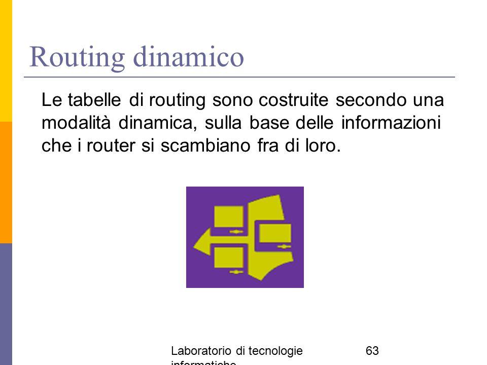 Laboratorio di tecnologie informatiche 63 Routing dinamico Le tabelle di routing sono costruite secondo una modalità dinamica, sulla base delle inform