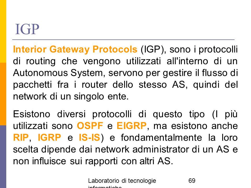 Laboratorio di tecnologie informatiche 69 IGP Interior Gateway Protocols (IGP), sono i protocolli di routing che vengono utilizzati all'interno di un