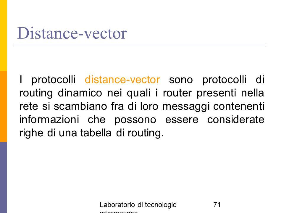 Laboratorio di tecnologie informatiche 71 Distance-vector I protocolli distance-vector sono protocolli di routing dinamico nei quali i router presenti