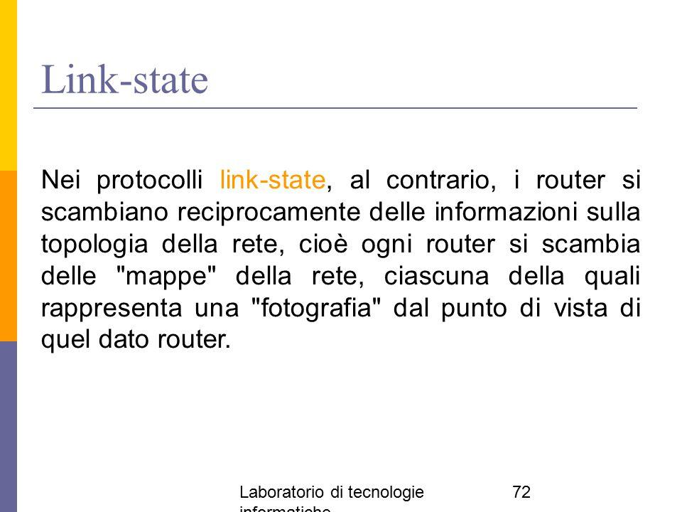 Laboratorio di tecnologie informatiche 72 Link-state Nei protocolli link-state, al contrario, i router si scambiano reciprocamente delle informazioni