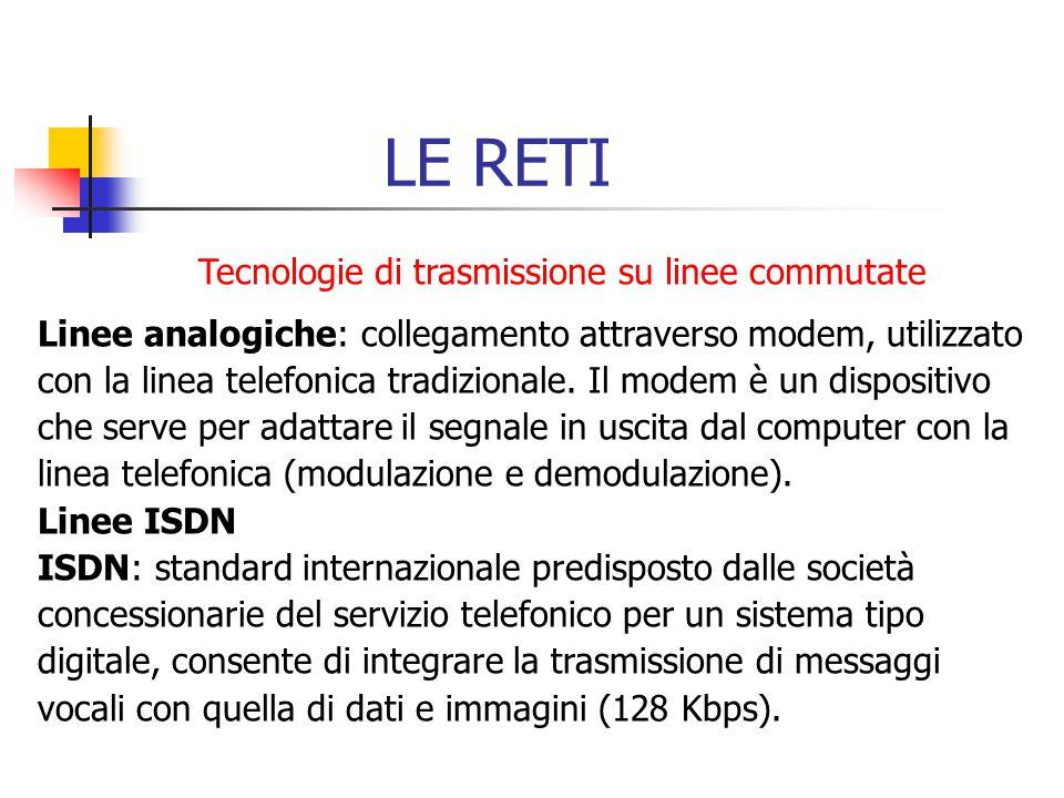 LE RETI Tecnologie di trasmissione su linee commutate Linee analogiche: collegamento attraverso modem, utilizzato con la linea telefonica tradizionale