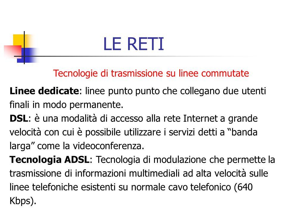 LE RETI Tecnologie di trasmissione su linee commutate Linee dedicate: linee punto punto che collegano due utenti finali in modo permanente. DSL: è una