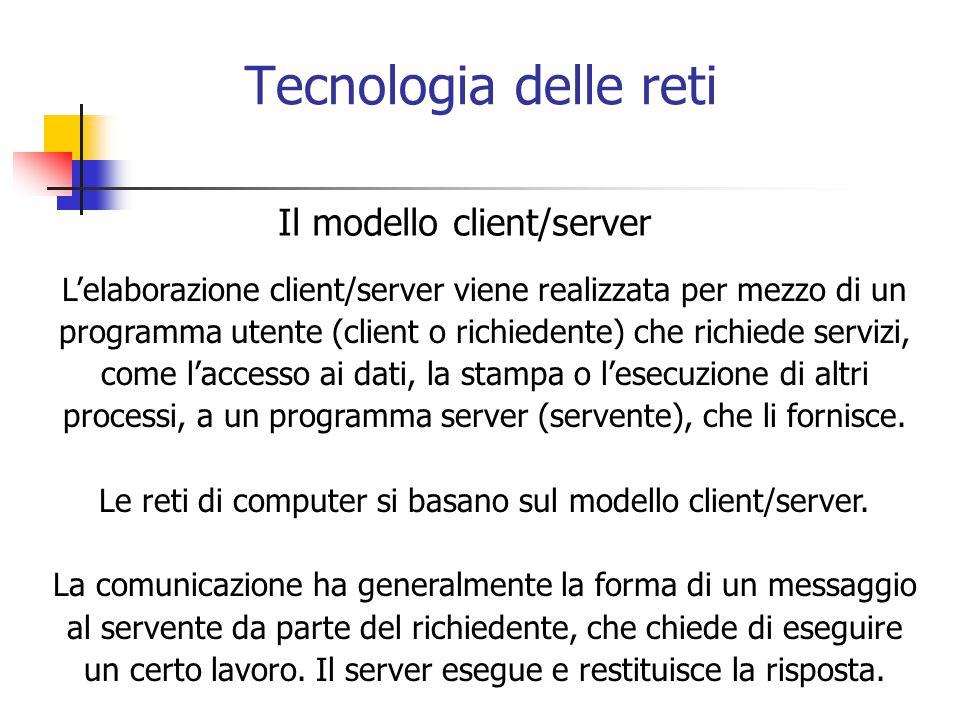 Tecnologia delle reti Il modello client/server L'elaborazione client/server viene realizzata per mezzo di un programma utente (client o richiedente) che richiede servizi, come l'accesso ai dati, la stampa o l'esecuzione di altri processi, a un programma server (servente), che li fornisce.