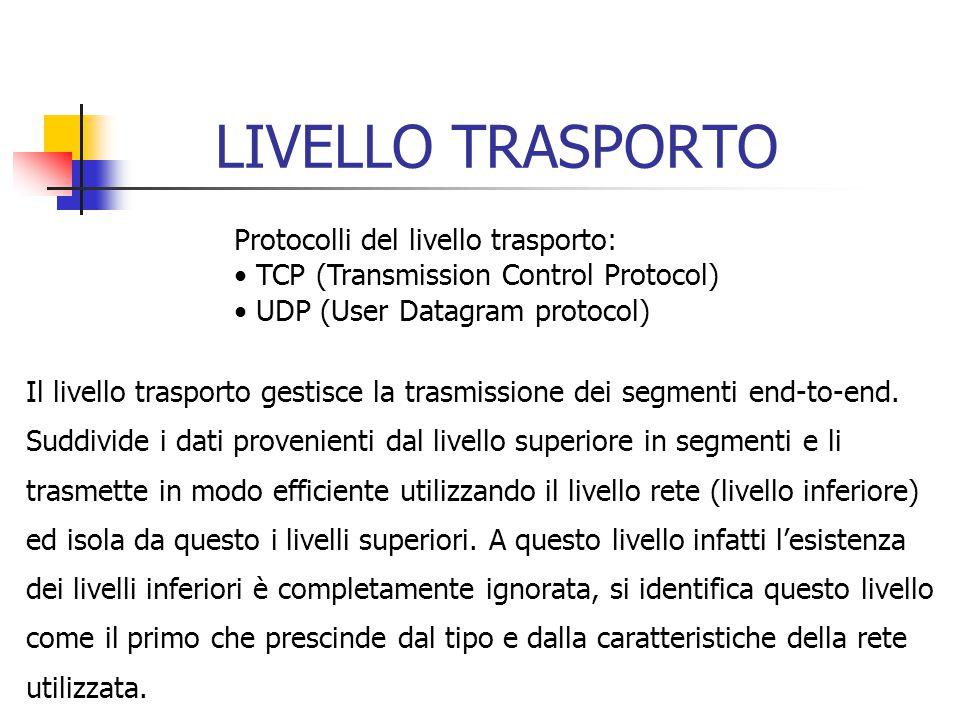 LIVELLO TRASPORTO Protocolli del livello trasporto: TCP (Transmission Control Protocol) UDP (User Datagram protocol) Il livello trasporto gestisce la