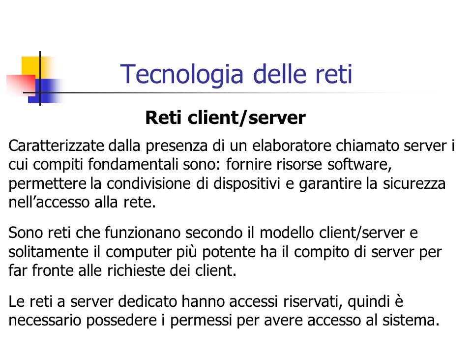 Tecnologia delle reti Reti client/server Caratterizzate dalla presenza di un elaboratore chiamato server i cui compiti fondamentali sono: fornire risorse software, permettere la condivisione di dispositivi e garantire la sicurezza nell'accesso alla rete.