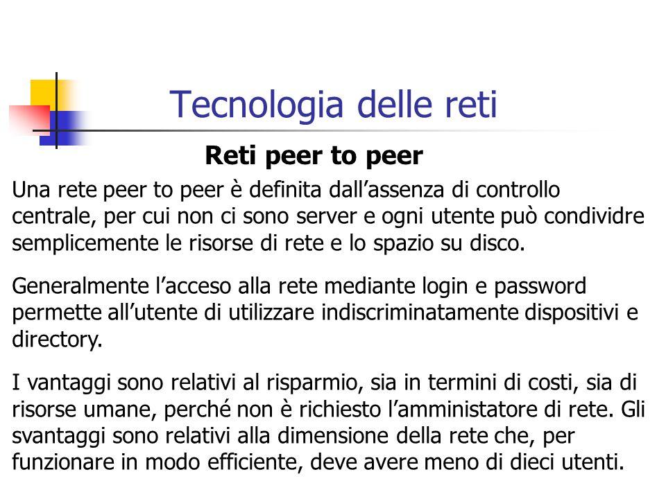 Tecnologia delle reti Reti peer to peer Una rete peer to peer è definita dall'assenza di controllo centrale, per cui non ci sono server e ogni utente può condividre semplicemente le risorse di rete e lo spazio su disco.