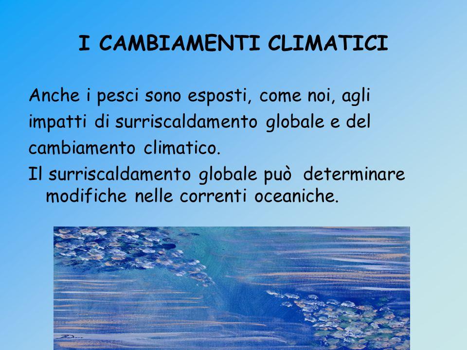I CAMBIAMENTI CLIMATICI Anche i pesci sono esposti, come noi, agli impatti di surriscaldamento globale e del cambiamento climatico.
