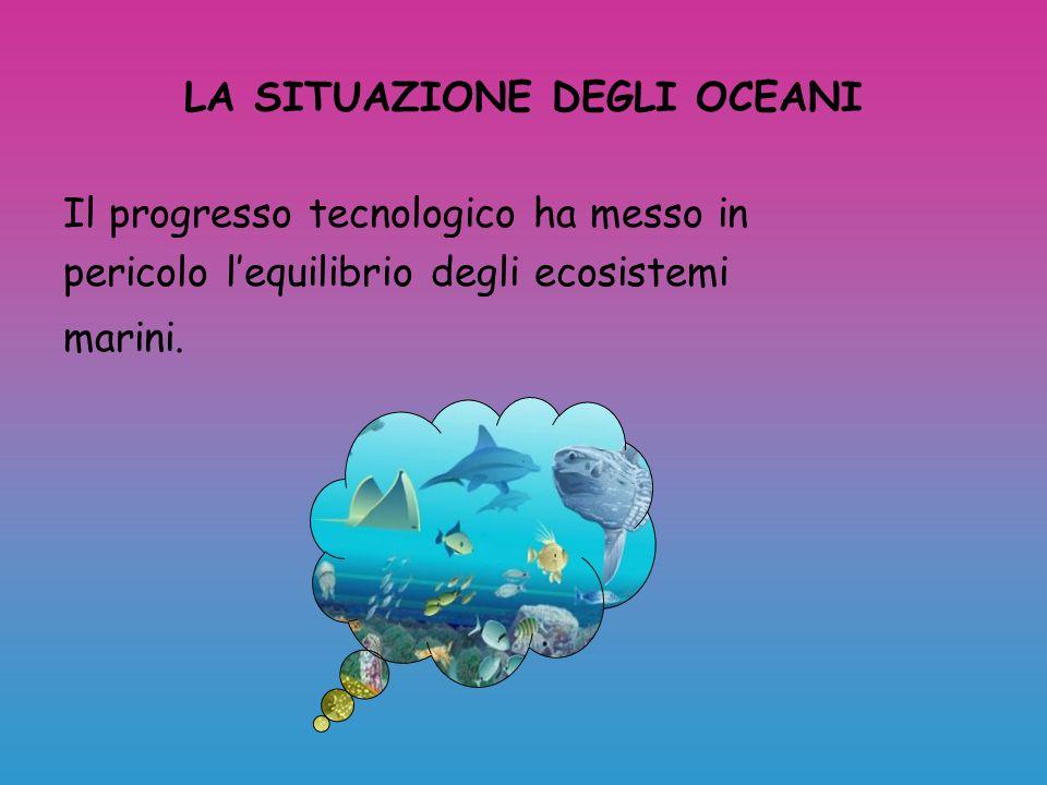 LA SITUAZIONE DEGLI OCEANI Il progresso tecnologico ha messo in pericolo l'equilibrio degli ecosistemi marini.
