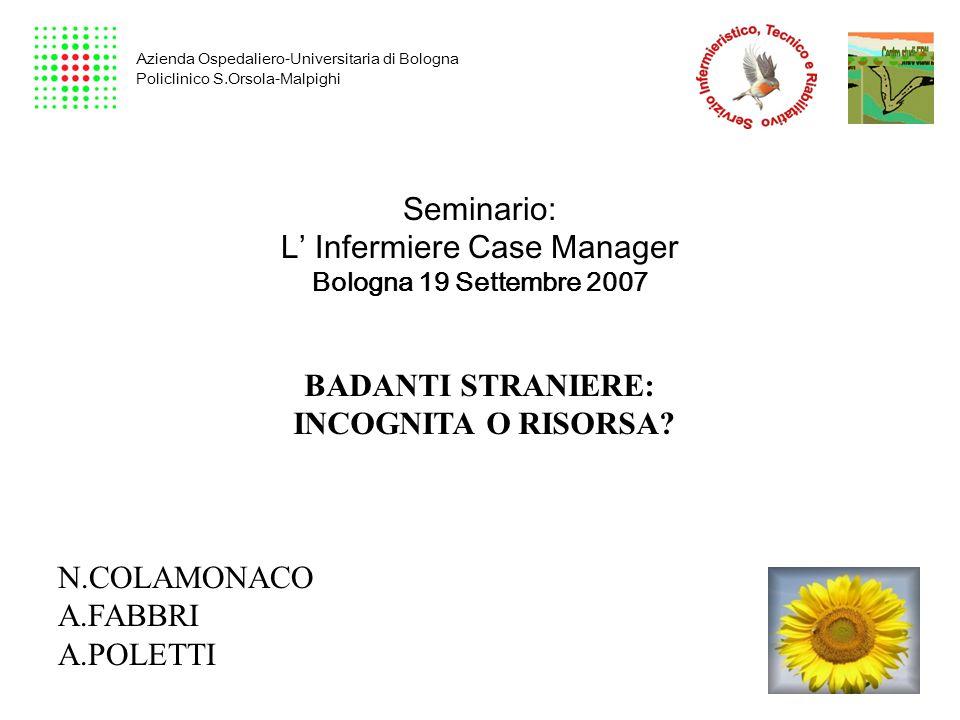 Seminario: L' Infermiere Case Manager Bologna 19 Settembre 2007 BADANTI STRANIERE: INCOGNITA O RISORSA? N.COLAMONACO A.FABBRI A.POLETTI Azienda Ospeda