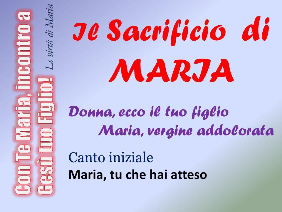 Il Sacrificio di MARIA Donna, ecco il tuo figlio Maria, vergine addolorata Canto iniziale Maria, tu che hai atteso