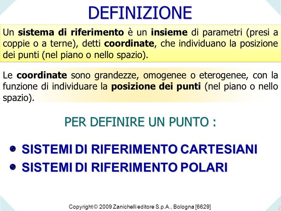 Copyright © 2009 Zanichelli editore S.p.A., Bologna [6629] 2 Un sistema di riferimento è un insieme di parametri (presi a coppie o a terne), detti coordinate, che individuano la posizione dei punti (nel piano o nello spazio).