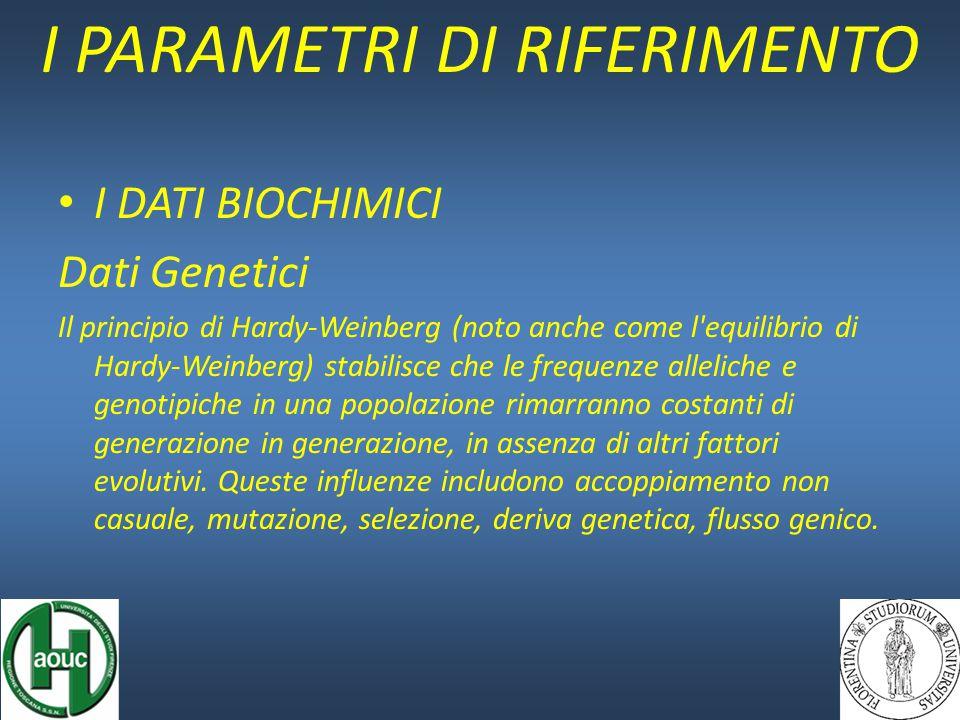 I DATI BIOCHIMICI Dati Genetici Il principio di Hardy-Weinberg (noto anche come l equilibrio di Hardy-Weinberg) stabilisce che le frequenze alleliche e genotipiche in una popolazione rimarranno costanti di generazione in generazione, in assenza di altri fattori evolutivi.