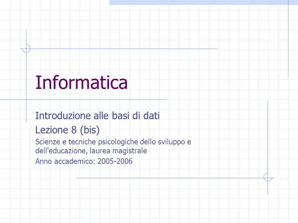 Informatica Introduzione alle basi di dati Lezione 8 (bis) Scienze e tecniche psicologiche dello sviluppo e dell educazione, laurea magistrale Anno accademico: 2005-2006