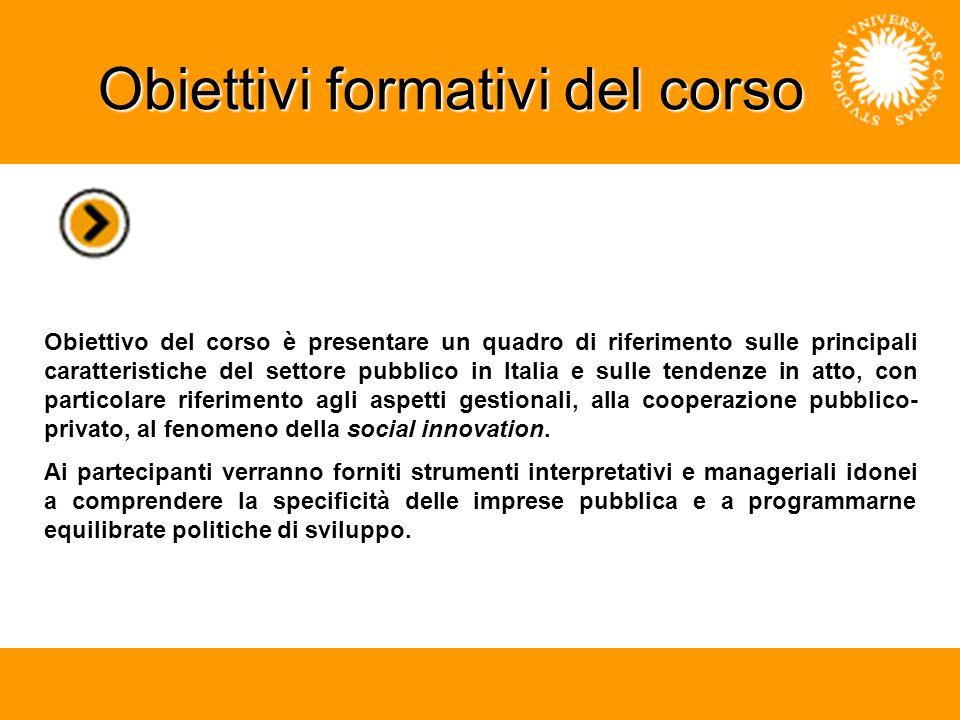 Obiettivi formativi del corso Obiettivo del corso è presentare un quadro di riferimento sulle principali caratteristiche del settore pubblico in Italia e sulle tendenze in atto, con particolare riferimento agli aspetti gestionali, alla cooperazione pubblico- privato, al fenomeno della social innovation.