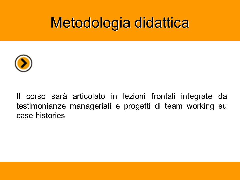 Metodologia didattica Il corso sarà articolato in lezioni frontali integrate da testimonianze manageriali e progetti di team working su case histories