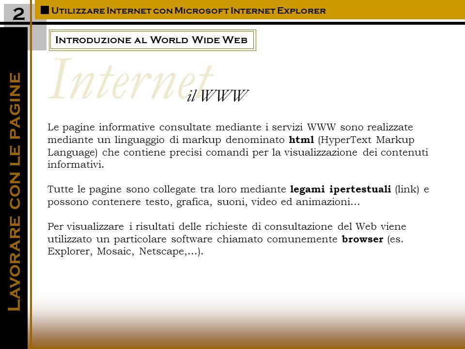 Introduzione al World Wide Web Utilizzare Internet con Microsoft Internet Explorer Lavorare con le pagine 2 Le pagine informative consultate mediante i servizi WWW sono realizzate mediante un linguaggio di markup denominato html (HyperText Markup Language) che contiene precisi comandi per la visualizzazione dei contenuti informativi.