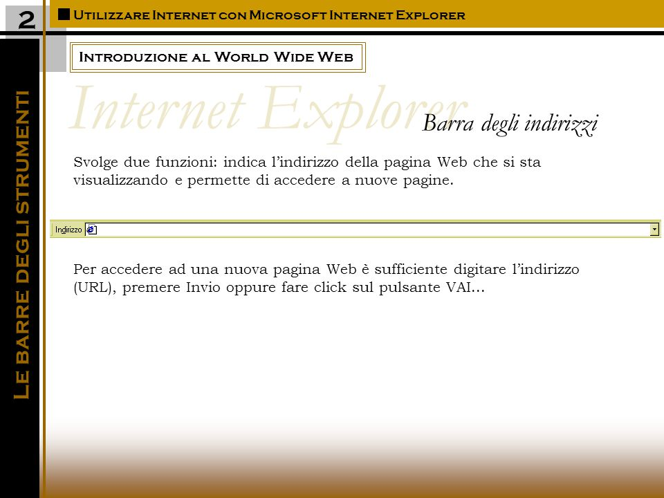 Introduzione al World Wide Web Utilizzare Internet con Microsoft Internet Explorer 2 Svolge due funzioni: indica l'indirizzo della pagina Web che si sta visualizzando e permette di accedere a nuove pagine.