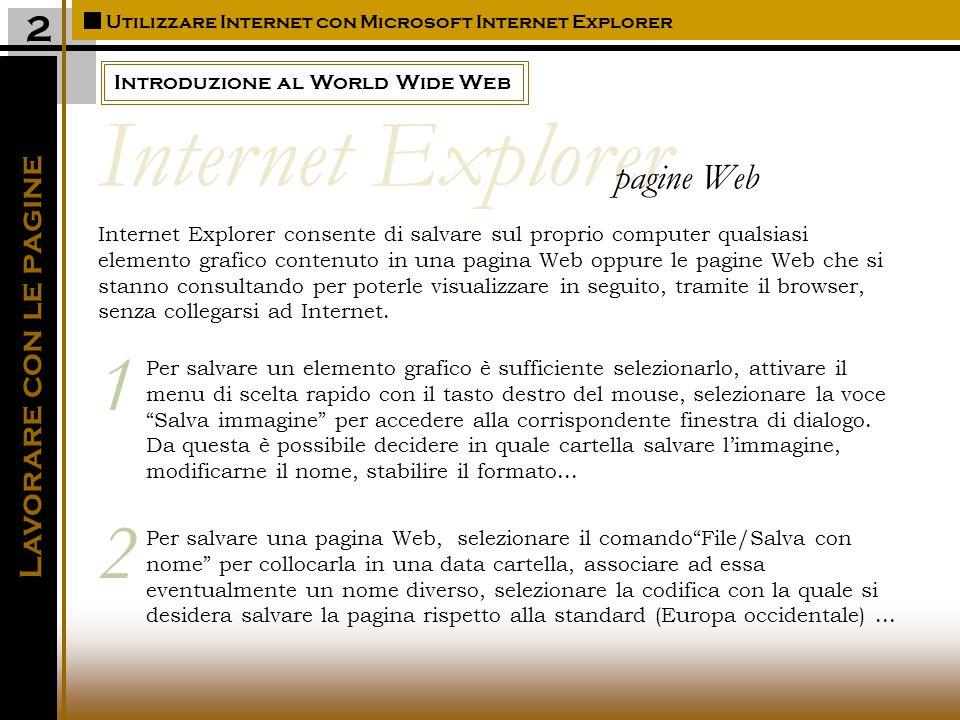 Introduzione al World Wide Web Utilizzare Internet con Microsoft Internet Explorer 2 Internet Explorer consente di salvare sul proprio computer qualsiasi elemento grafico contenuto in una pagina Web oppure le pagine Web che si stanno consultando per poterle visualizzare in seguito, tramite il browser, senza collegarsi ad Internet.