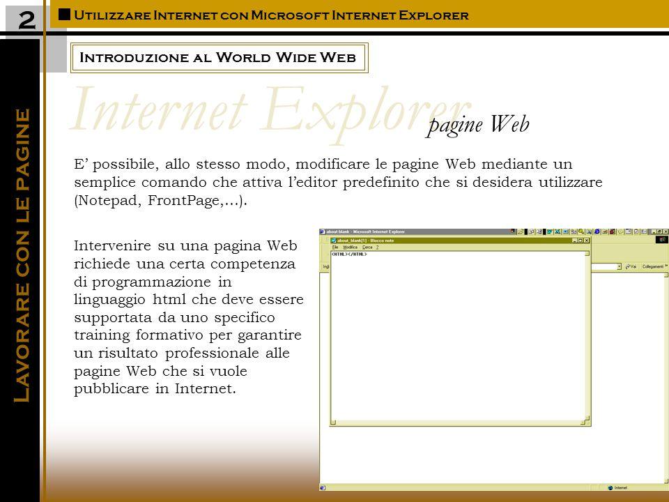 Introduzione al World Wide Web Utilizzare Internet con Microsoft Internet Explorer 2 E' possibile, allo stesso modo, modificare le pagine Web mediante un semplice comando che attiva l'editor predefinito che si desidera utilizzare (Notepad, FrontPage,…).
