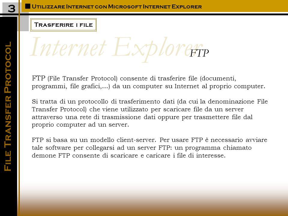 Trasferire i file Utilizzare Internet con Microsoft Internet Explorer 3 File Transfer Protocol FTP (File Transfer Protocol) consente di trasferire file (documenti, programmi, file grafici,...) da un computer su Internet al proprio computer.