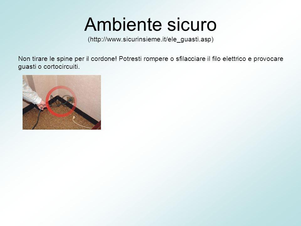 Ambiente sicuro (http://www.sicurinsieme.it/ele_guasti.asp) Non tirare le spine per il cordone! Potresti rompere o sfilacciare il filo elettrico e pro