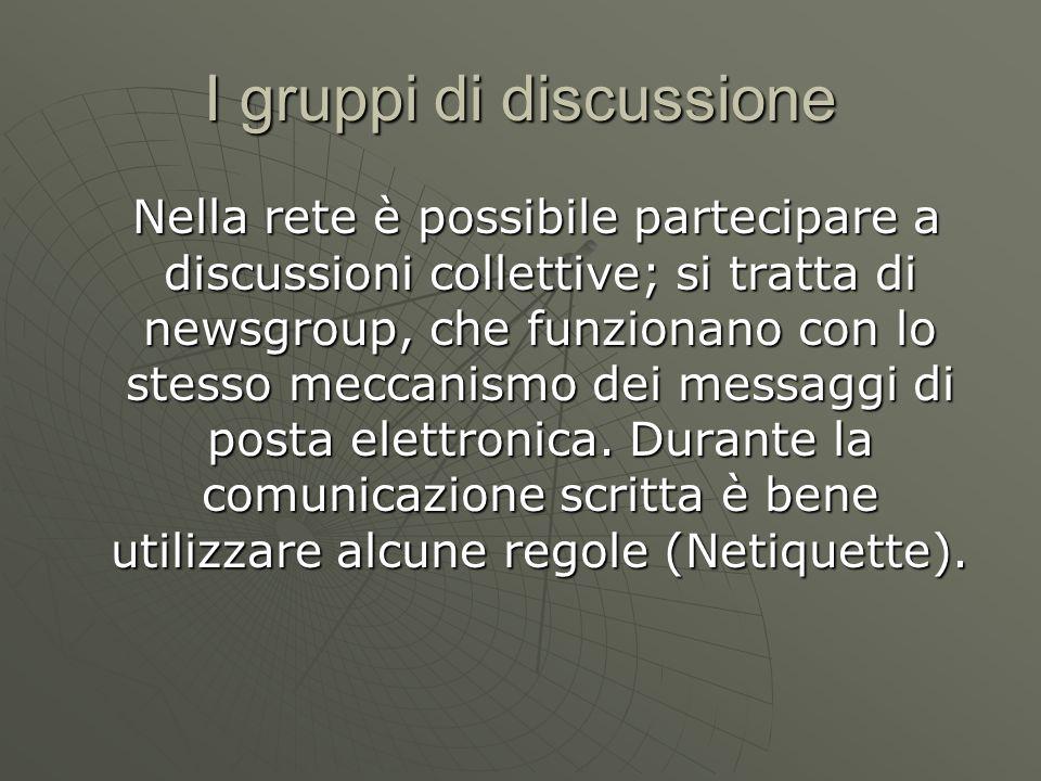 I gruppi di discussione Nella rete è possibile partecipare a discussioni collettive; si tratta di newsgroup, che funzionano con lo stesso meccanismo dei messaggi di posta elettronica.