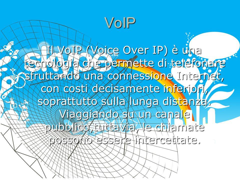 VoIP Il VoIP (Voice Over IP) è una tecnologia che permette di telefonare sfruttando una connessione Internet, con costi decisamente inferiori, soprattutto sulla lunga distanza.
