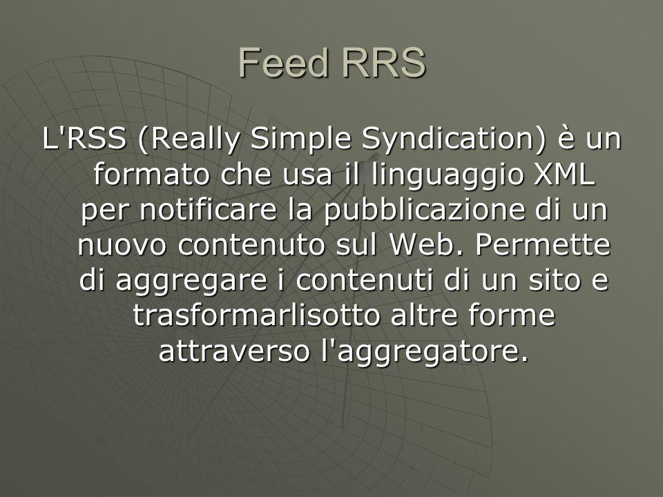 Feed RRS L RSS (Really Simple Syndication) è un formato che usa il linguaggio XML per notificare la pubblicazione di un nuovo contenuto sul Web.
