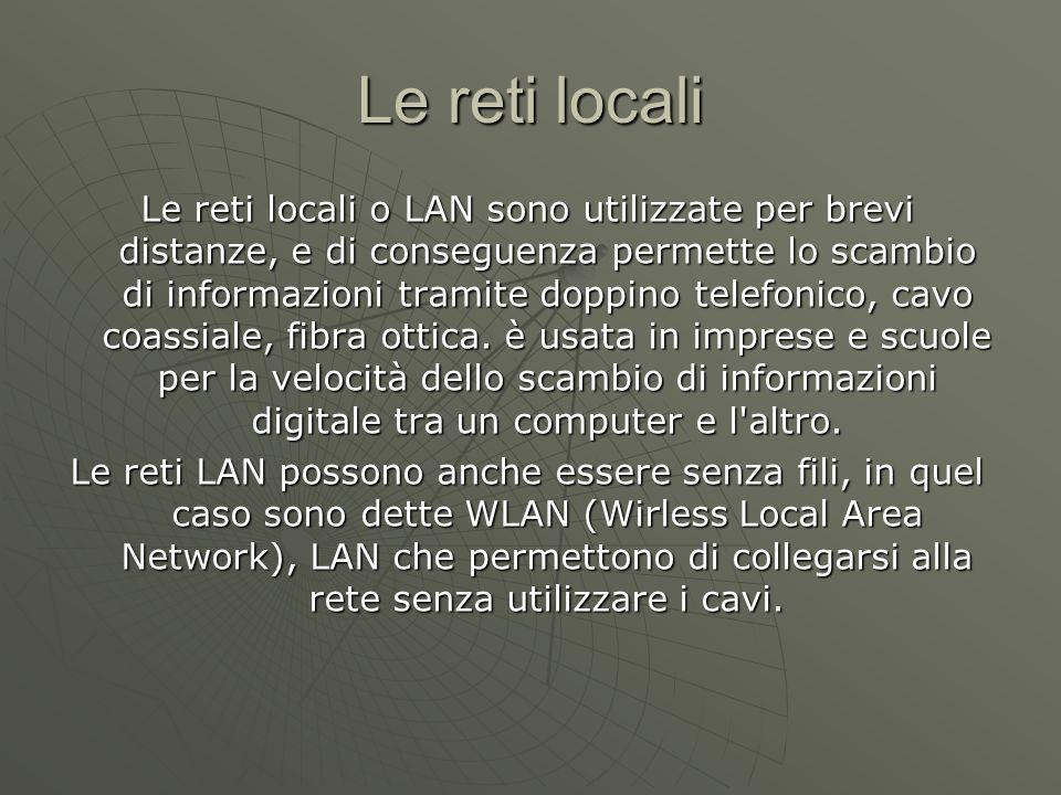 Le reti locali Le reti locali o LAN sono utilizzate per brevi distanze, e di conseguenza permette lo scambio di informazioni tramite doppino telefonico, cavo coassiale, fibra ottica.