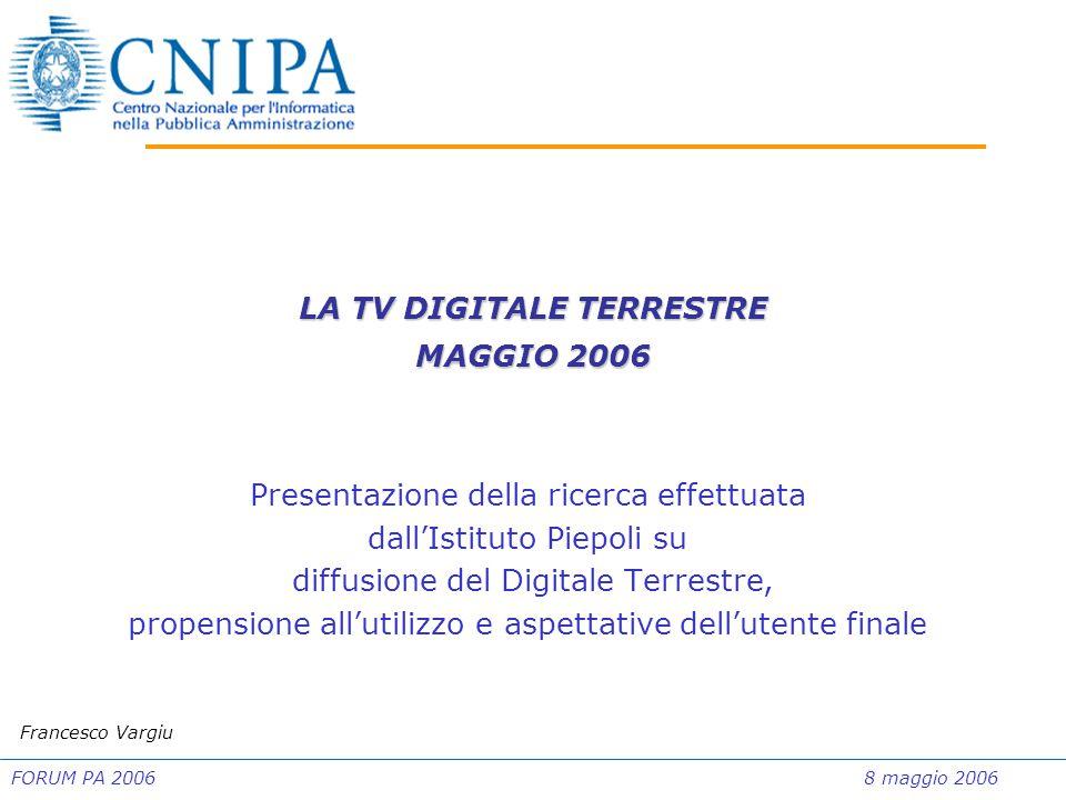 FORUM PA 20068 maggio 2006 Presentazione della ricerca effettuata dall'Istituto Piepoli su diffusione del Digitale Terrestre, propensione all'utilizzo e aspettative dell'utente finale Francesco Vargiu LA TV DIGITALE TERRESTRE MAGGIO 2006