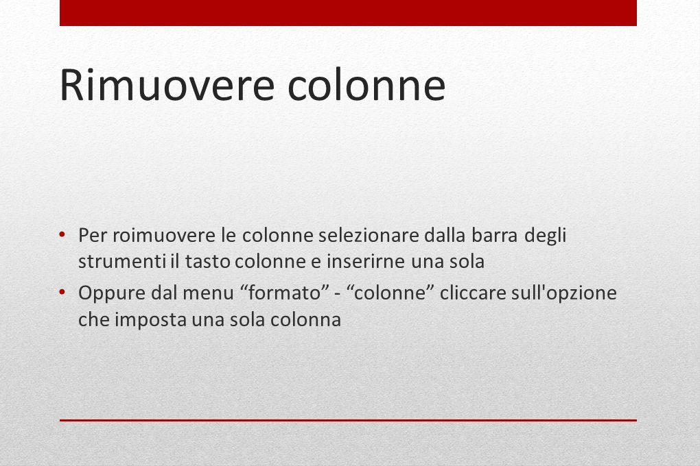 """Rimuovere colonne Per roimuovere le colonne selezionare dalla barra degli strumenti il tasto colonne e inserirne una sola Oppure dal menu """"formato"""" -"""
