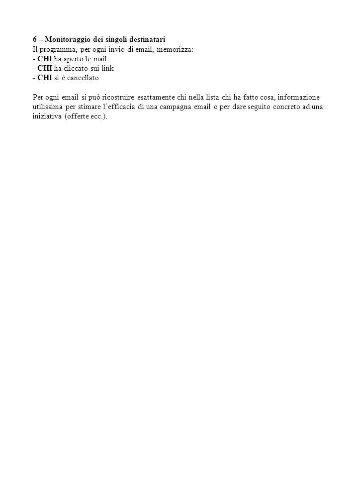 6 – Monitoraggio dei singoli destinatari Il programma, per ogni invio di email, memorizza: - CHI ha aperto le mail - CHI ha cliccato sui link - CHI si è cancellato Per ogni email si può ricostruire esattamente chi nella lista chi ha fatto cosa, informazione utilissima per stimare l'efficacia di una campagna email o per dare seguito concreto ad una iniziativa (offerte ecc.).