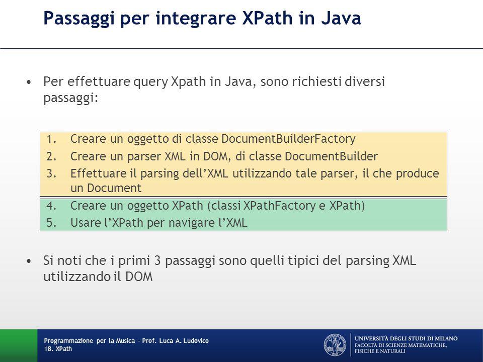 Passaggi per integrare XPath in Java Per effettuare query Xpath in Java, sono richiesti diversi passaggi: 1.Creare un oggetto di classe DocumentBuilderFactory 2.Creare un parser XML in DOM, di classe DocumentBuilder 3.Effettuare il parsing dell'XML utilizzando tale parser, il che produce un Document 4.Creare un oggetto XPath (classi XPathFactory e XPath) 5.Usare l'XPath per navigare l'XML Si noti che i primi 3 passaggi sono quelli tipici del parsing XML utilizzando il DOM Programmazione per la Musica - Prof.