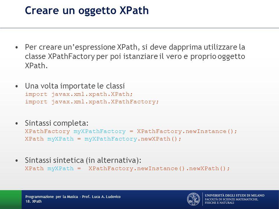 Creare un oggetto XPath Per creare un'espressione XPath, si deve dapprima utilizzare la classe XPathFactory per poi istanziare il vero e proprio oggetto XPath.