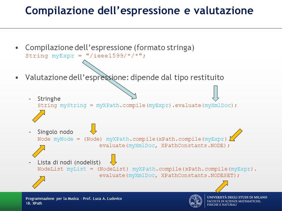 Compilazione dell'espressione e valutazione Compilazione dell'espressione (formato stringa) String myExpr = /ieee1599/*/* ; Valutazione dell'espressione: dipende dal tipo restituito –Stringhe String myString = myXPath.compile(myExpr).evaluate(myXmlDoc); –Singolo nodo Node myNode = (Node) myXPath.compile(xPath.compile(myExpr).