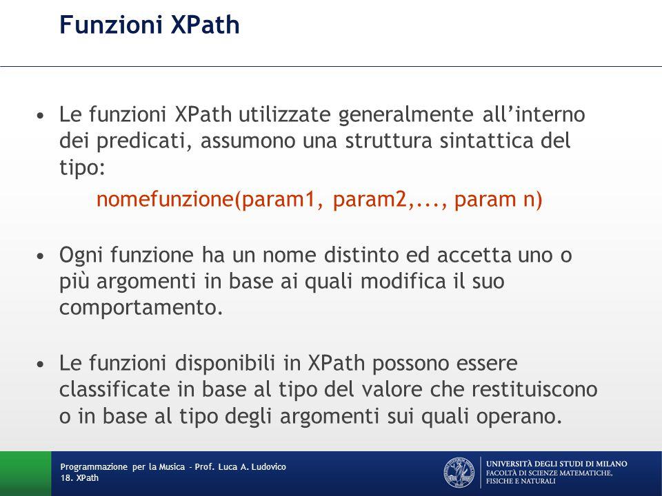 Funzioni XPath Le funzioni XPath utilizzate generalmente all'interno dei predicati, assumono una struttura sintattica del tipo: nomefunzione(param1, param2,..., param n) Ogni funzione ha un nome distinto ed accetta uno o più argomenti in base ai quali modifica il suo comportamento.