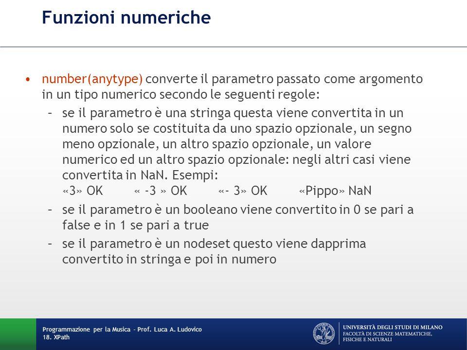 Funzioni numeriche number(anytype) converte il parametro passato come argomento in un tipo numerico secondo le seguenti regole: –se il parametro è una stringa questa viene convertita in un numero solo se costituita da uno spazio opzionale, un segno meno opzionale, un altro spazio opzionale, un valore numerico ed un altro spazio opzionale: negli altri casi viene convertita in NaN.