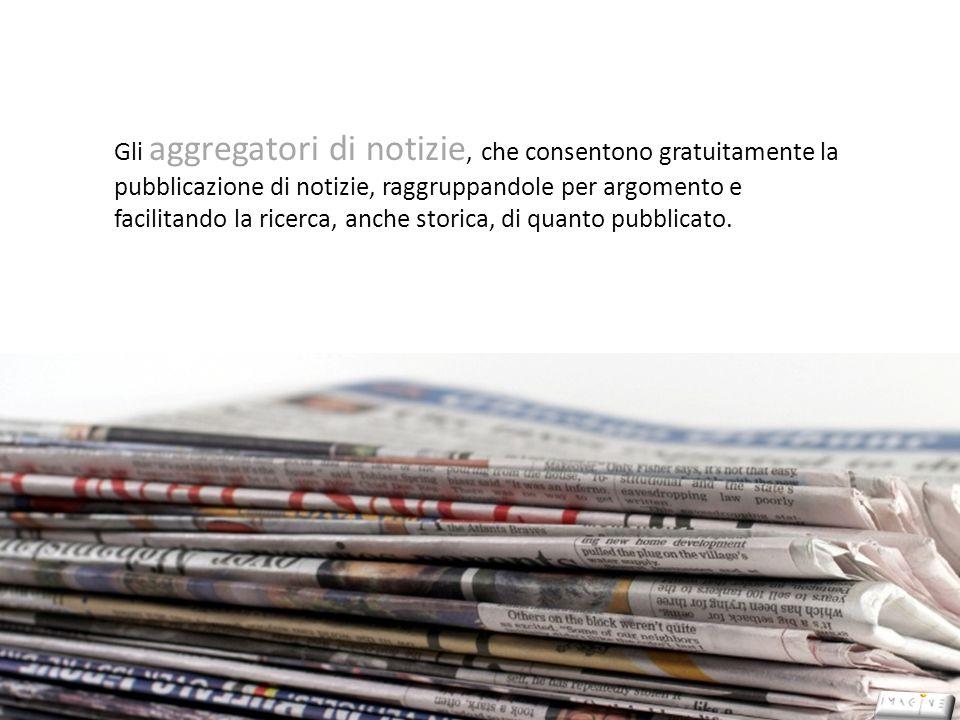 Gli aggregatori di notizie, che consentono gratuitamente la pubblicazione di notizie, raggruppandole per argomento e facilitando la ricerca, anche storica, di quanto pubblicato.