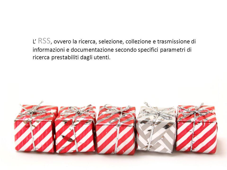 L' RSS, ovvero la ricerca, selezione, collezione e trasmissione di informazioni e documentazione secondo specifici parametri di ricerca prestabiliti dagli utenti.
