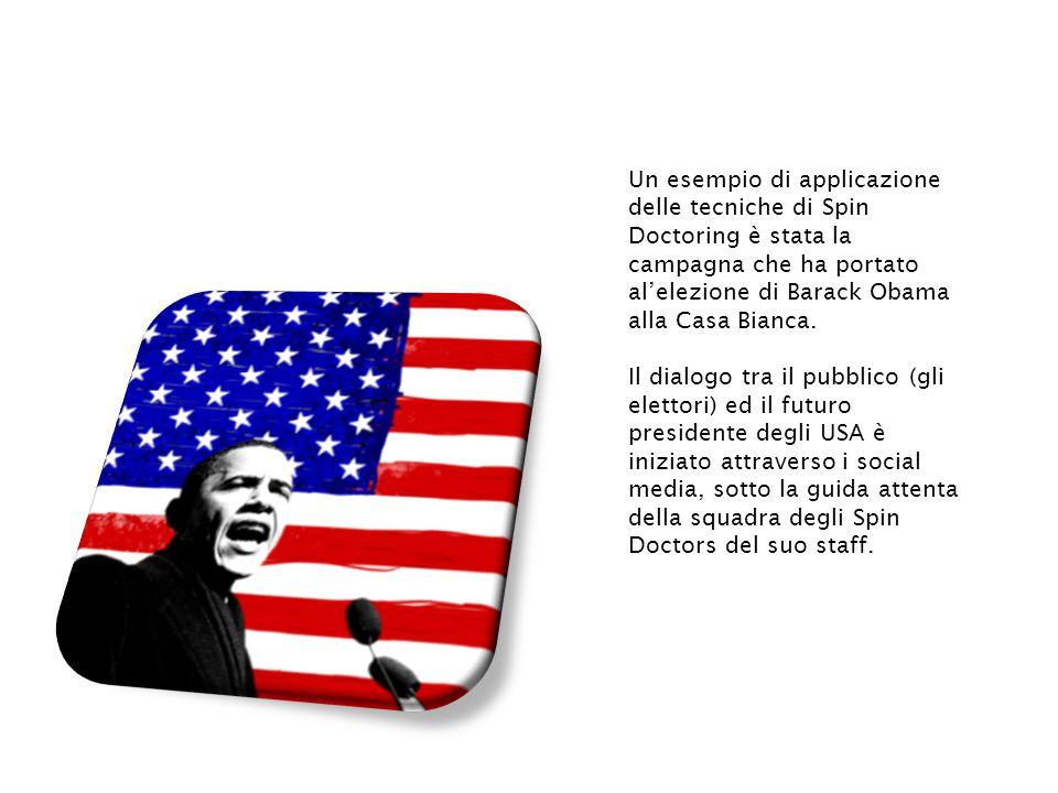 Un esempio di applicazione delle tecniche di Spin Doctoring è stata la campagna che ha portato al'elezione di Barack Obama alla Casa Bianca.