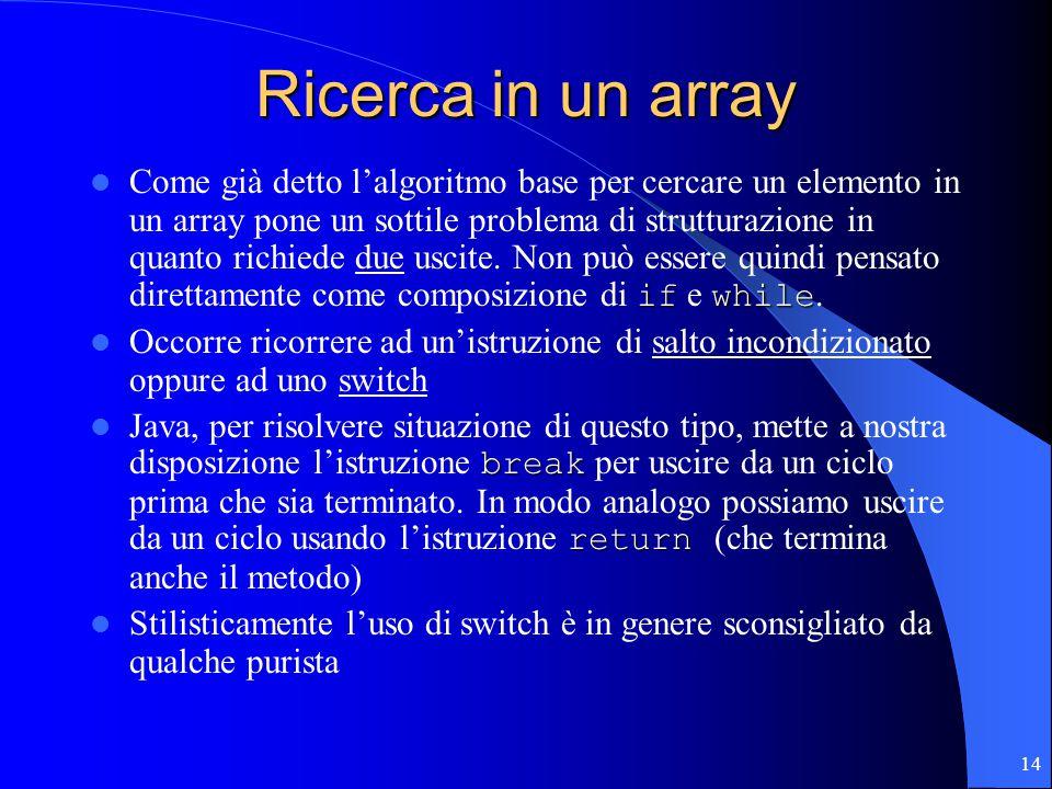 14 Ricerca in un array ifwhile Come già detto l'algoritmo base per cercare un elemento in un array pone un sottile problema di strutturazione in quanto richiede due uscite.
