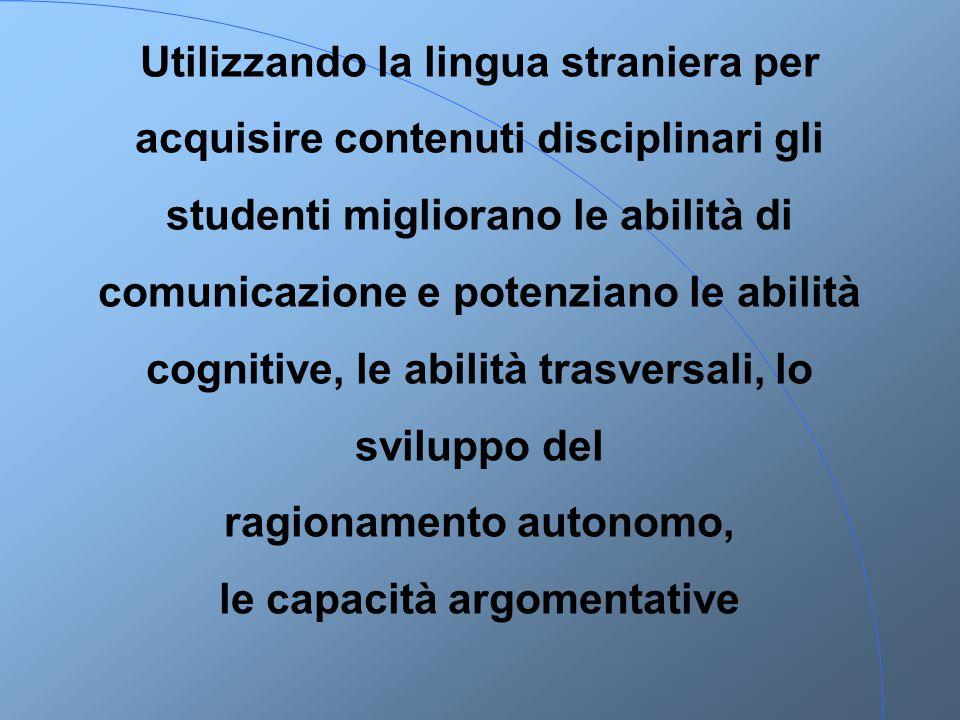 Utilizzando la lingua straniera per acquisire contenuti disciplinari gli studenti migliorano le abilità di comunicazione e potenziano le abilità cognitive, le abilità trasversali, lo sviluppo del ragionamento autonomo, le capacità argomentative