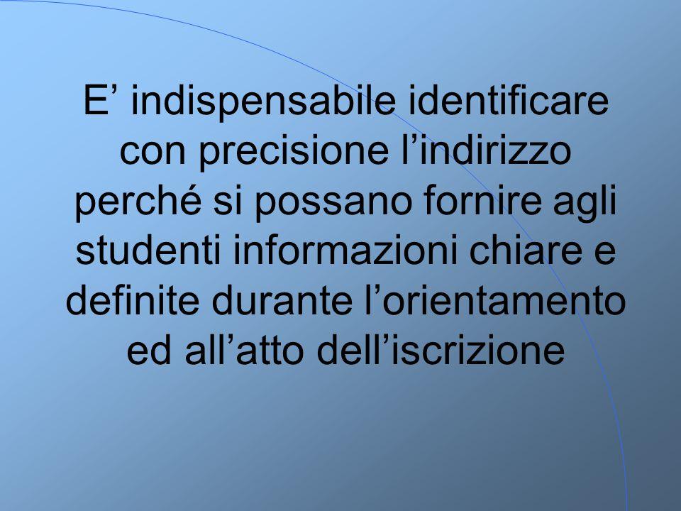 E' indispensabile identificare con precisione l'indirizzo perché si possano fornire agli studenti informazioni chiare e definite durante l'orientamento ed all'atto dell'iscrizione
