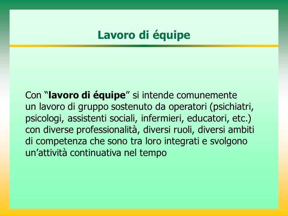 """Lavoro di équipe Con """"lavoro di équipe"""" si intende comunemente un lavoro di gruppo sostenuto da operatori (psichiatri, psicologi, assistenti sociali,"""